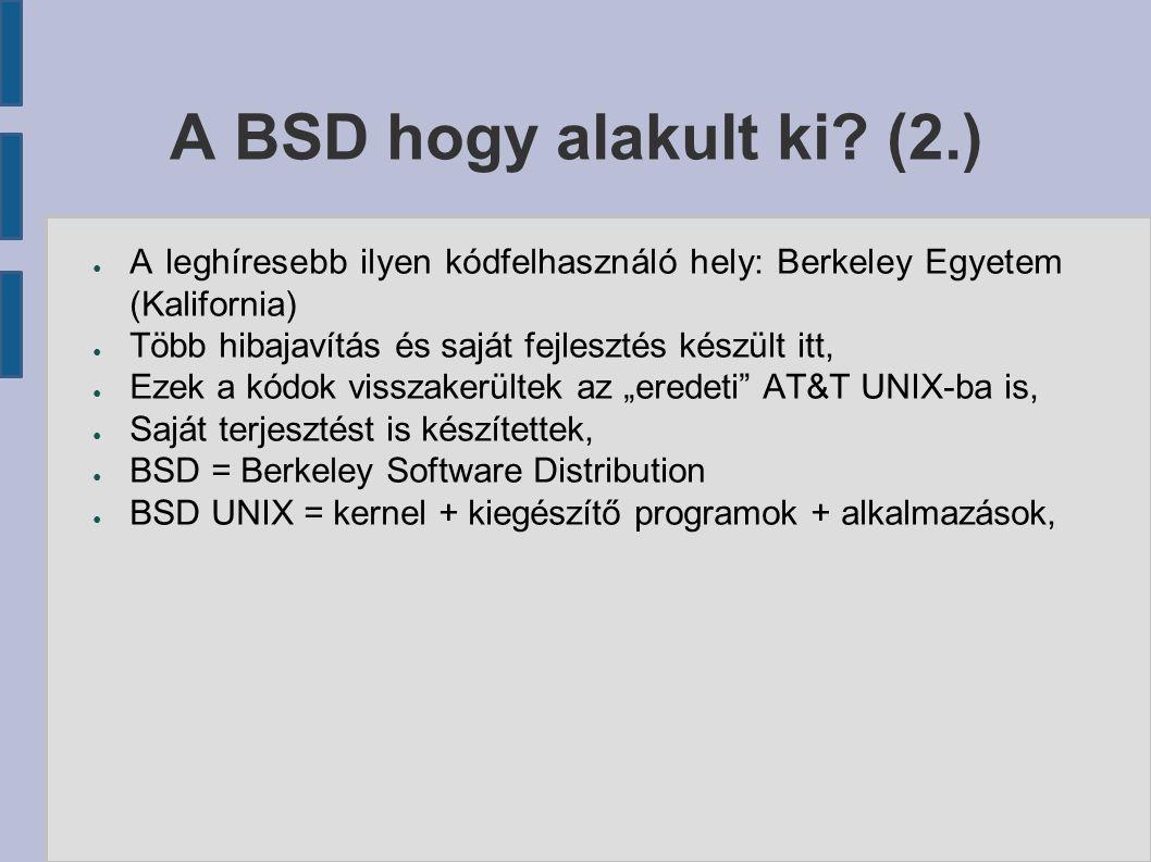 A BSD operációs rendszerek jellemzői (1.) ● A BSD a nyílt és szabad szoftverek közé tartozik, ● A kernel nem választható el a rendszer egészétől, a rendszerek kerneljei egymás közt sem cserélhetőek, ● Alapvetően iparilag használt szerverplatform kialakítása volt a céljuk, ● E cél eléréséhez kódolást, hibajavítást, hibafelderítést, valamint intenzív tesztelést és dokumentálást végeznek,