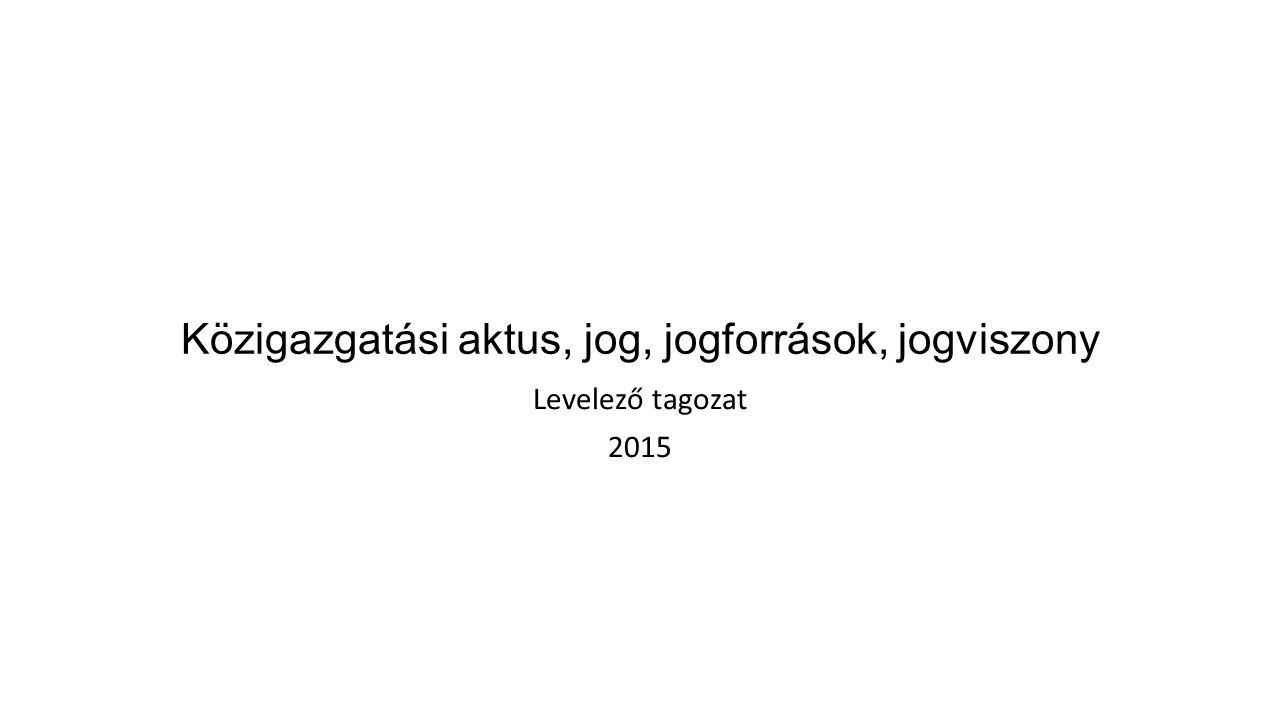 Közigazgatási aktus, jog, jogforrások, jogviszony Levelező tagozat 2015