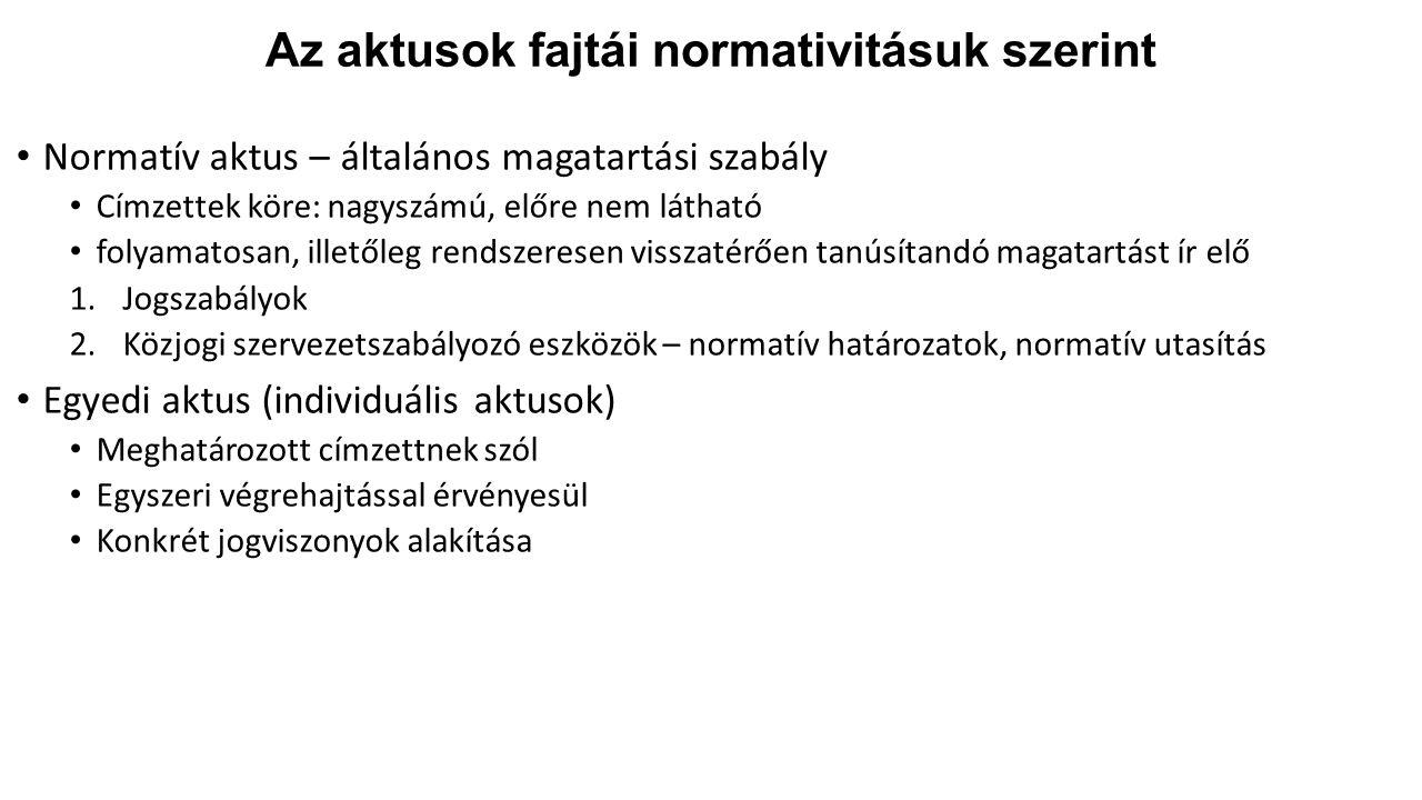 Az aktusok fajtái normativitásuk szerint Normatív aktus – általános magatartási szabály Címzettek köre: nagyszámú, előre nem látható folyamatosan, illetőleg rendszeresen visszatérően tanúsítandó magatartást ír elő 1.Jogszabályok 2.Közjogi szervezetszabályozó eszközök – normatív határozatok, normatív utasítás Egyedi aktus (individuális aktusok) Meghatározott címzettnek szól Egyszeri végrehajtással érvényesül Konkrét jogviszonyok alakítása
