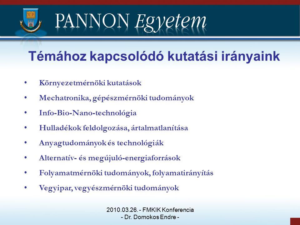 Témához kapcsolódó kutatási irányaink Környezetmérnöki kutatások Mechatronika, gépészmérnöki tudományok Info-Bio-Nano-technológia Hulladékok feldolgozása, ártalmatlanítása Anyagtudományok és technológiák Alternatív- és megújuló-energiaforrások Folyamatmérnöki tudományok, folyamatirányítás Vegyipar, vegyészmérnöki tudományok 2010.03.26.
