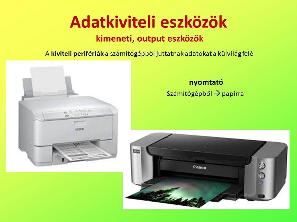 Adatkiviteli eszközök kimeneti, output eszközök A kiviteli perifériák a számítógépből juttatnak adatokat a külvilág felé nyomtató Számítógépből  papírra