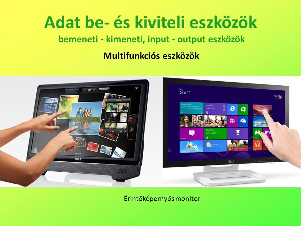 Adat be- és kiviteli eszközök bemeneti - kimeneti, input - output eszközök Multifunkciós eszközök Érintőképernyős monitor