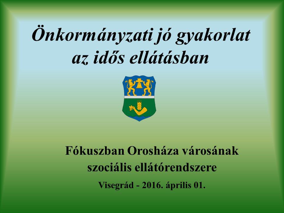 Önkormányzati jó gyakorlat az idős ellátásban Fókuszban Orosháza városának szociális ellátórendszere Visegrád - 2016.