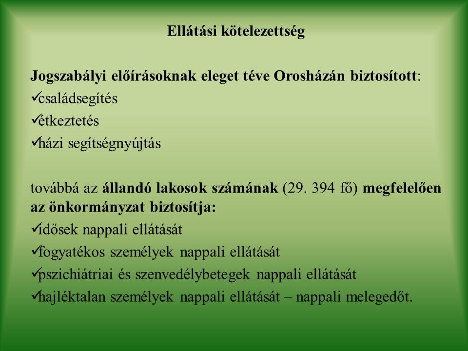 Ellátási kötelezettség Jogszabályi előírásoknak eleget téve Orosházán biztosított: családsegítés étkeztetés házi segítségnyújtás továbbá az állandó lakosok számának (29.