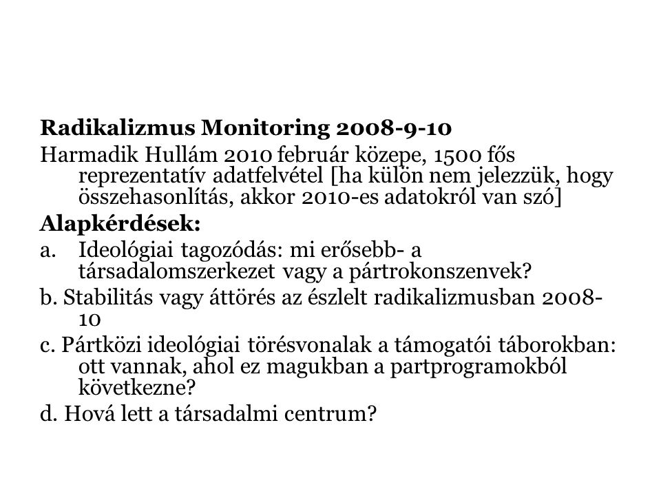 Radikalizmus Monitoring 2008-9-10 Harmadik Hullám 2010 február közepe, 1500 fős reprezentatív adatfelvétel [ha külön nem jelezzük, hogy összehasonlítás, akkor 2010-es adatokról van szó] Alapkérdések: a.Ideológiai tagozódás: mi erősebb- a társadalomszerkezet vagy a pártrokonszenvek.