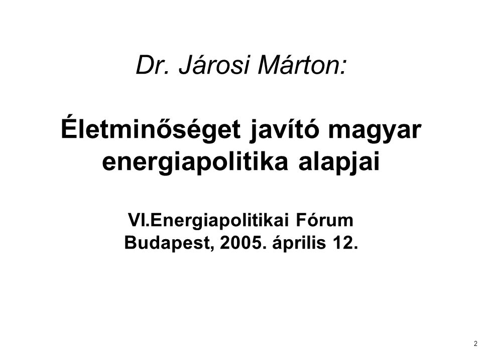 2 Dr. Járosi Márton: Életminőséget javító magyar energiapolitika alapjai VI.Energiapolitikai Fórum Budapest, 2005. április 12.
