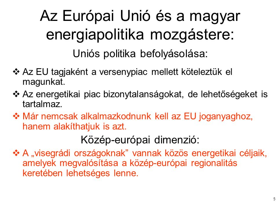 5 Az Európai Unió és a magyar energiapolitika mozgástere: Uniós politika befolyásolása:  Az EU tagjaként a versenypiac mellett köteleztük el magunkat