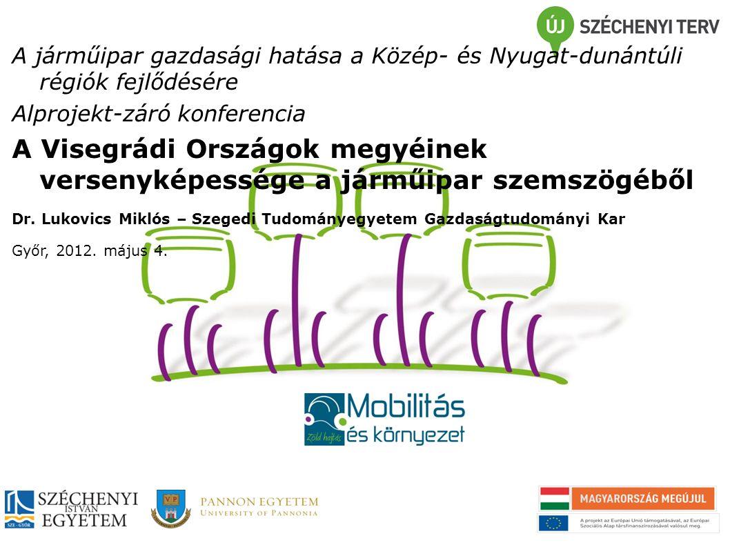 A járműipar gazdasági hatása a Közép- és Nyugat-dunántúli régiók fejlődésére Alprojekt-záró konferencia A Visegrádi Országok megyéinek versenyképessége a járműipar szemszögéből Dr.