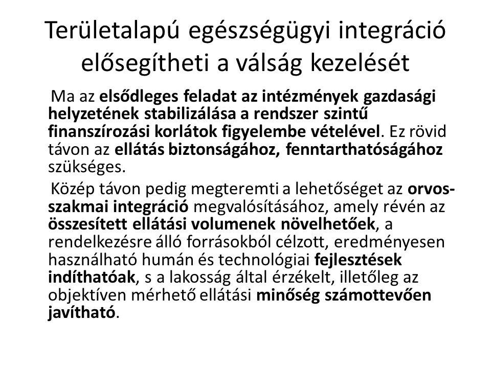 Területi integráció előnyei Konkrét elvárások a területi integrációtól Transzparencia növekedése Párhuzamosságok felszámolása Humánerőforrás gazdálkodás javítása Hatékonyság javítása (allokációs, költség) Korrupció visszaszorítása (közbeszerzések) Háttérszolgáltatások újragondolása Alkalmazkodóképesség növelése Tulajdonosi érdekek és szemlélet erősödése Betegellátás színvonalának javulása