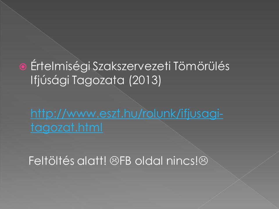  Értelmiségi Szakszervezeti Tömörülés Ifjúsági Tagozata (2013) http://www.eszt.hu/rolunk/ifjusagi- tagozat.html Feltöltés alatt!  FB oldal nincs! 