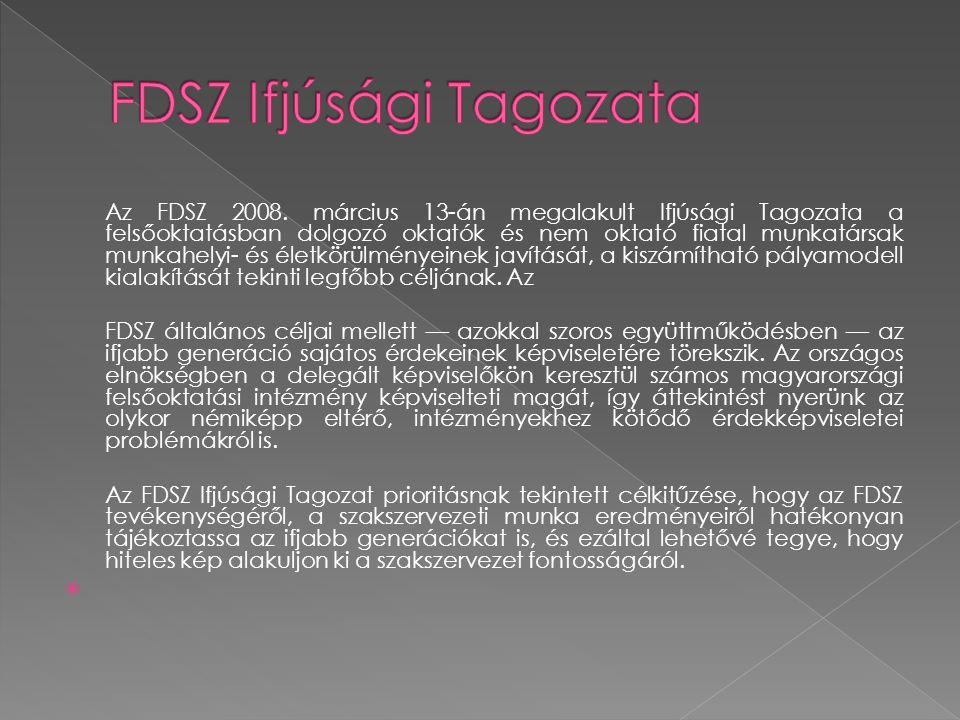Az FDSZ 2008. március 13-án megalakult Ifjúsági Tagozata a felsőoktatásban dolgozó oktatók és nem oktató fiatal munkatársak munkahelyi- és életkörülmé