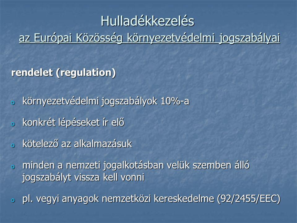 Hulladékkezelés az Európai Közösség környezetvédelmi jogszabályai rendelet (regulation) o környezetvédelmi jogszabályok 10%-a o konkrét lépéseket ír elő o kötelező az alkalmazásuk o minden a nemzeti jogalkotásban velük szemben álló jogszabályt vissza kell vonni o pl.