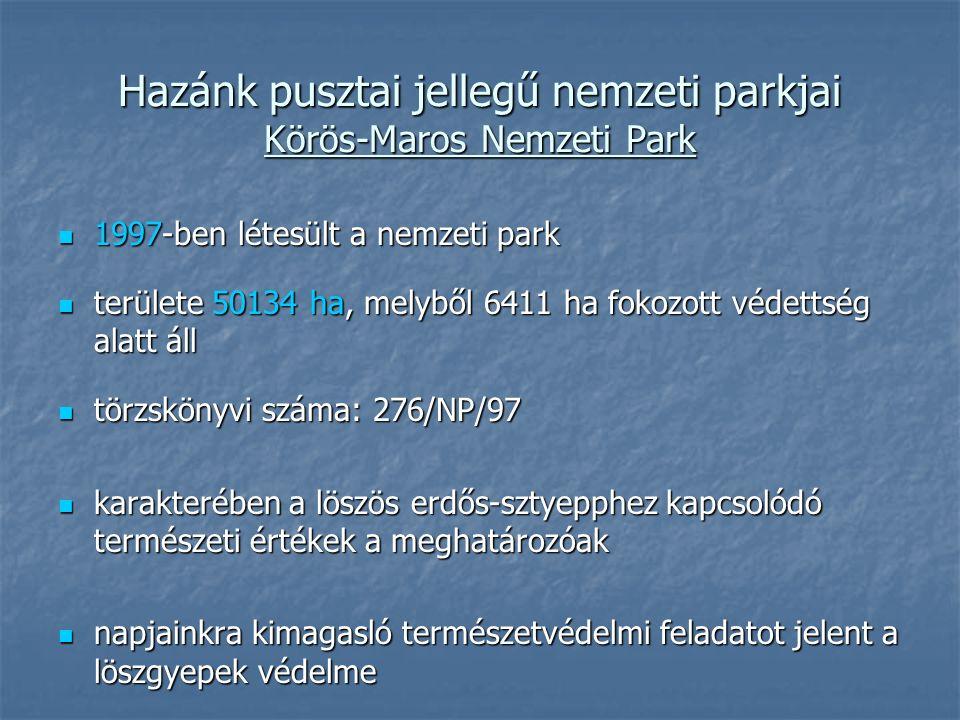 Hazánk pusztai jellegű nemzeti parkjai Körös-Maros Nemzeti Park 1997-ben létesült a nemzeti park 1997-ben létesült a nemzeti park területe 50134 ha, melyből 6411 ha fokozott védettség alatt áll területe 50134 ha, melyből 6411 ha fokozott védettség alatt áll törzskönyvi száma: 276/NP/97 törzskönyvi száma: 276/NP/97 karakterében a löszös erdős-sztyepphez kapcsolódó természeti értékek a meghatározóak karakterében a löszös erdős-sztyepphez kapcsolódó természeti értékek a meghatározóak napjainkra kimagasló természetvédelmi feladatot jelent a löszgyepek védelme napjainkra kimagasló természetvédelmi feladatot jelent a löszgyepek védelme