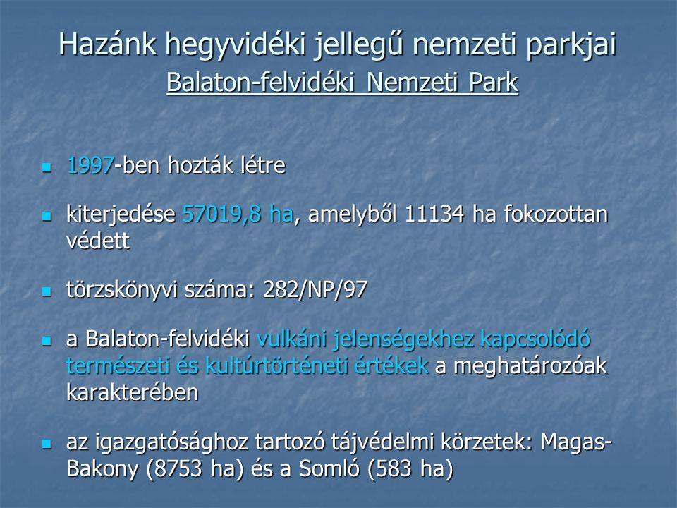 Hazánk hegyvidéki jellegű nemzeti parkjai Balaton-felvidéki Nemzeti Park 1997-ben hozták létre 1997-ben hozták létre kiterjedése 57019,8 ha, amelyből 11134 ha fokozottan védett kiterjedése 57019,8 ha, amelyből 11134 ha fokozottan védett törzskönyvi száma: 282/NP/97 törzskönyvi száma: 282/NP/97 a Balaton-felvidéki vulkáni jelenségekhez kapcsolódó természeti és kultúrtörténeti értékek a meghatározóak karakterében a Balaton-felvidéki vulkáni jelenségekhez kapcsolódó természeti és kultúrtörténeti értékek a meghatározóak karakterében az igazgatósághoz tartozó tájvédelmi körzetek: Magas- Bakony (8753 ha) és a Somló (583 ha) az igazgatósághoz tartozó tájvédelmi körzetek: Magas- Bakony (8753 ha) és a Somló (583 ha)