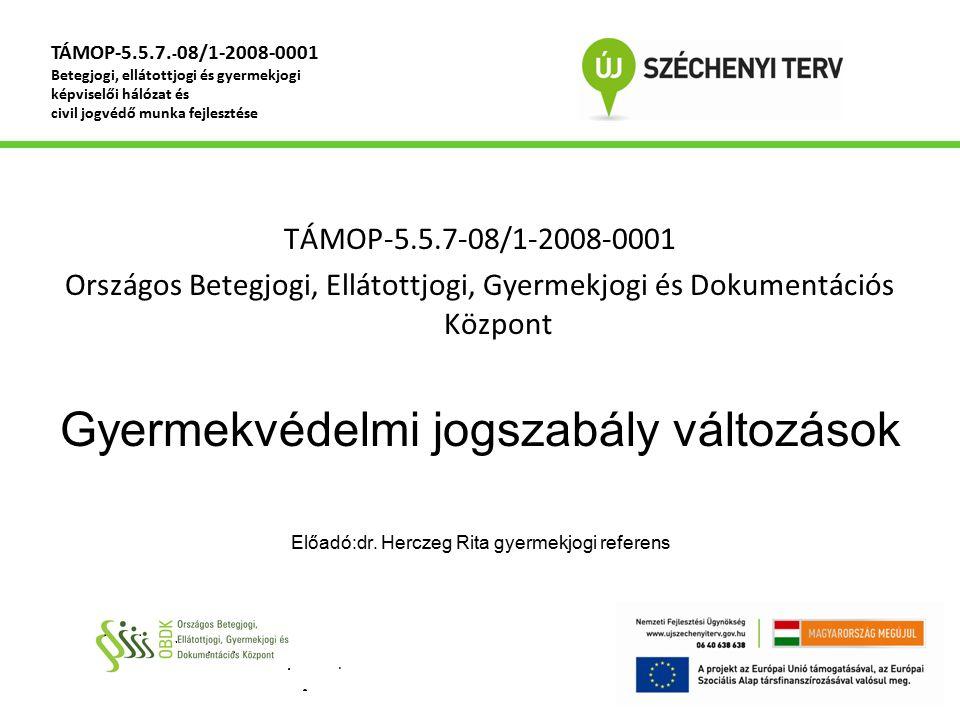 TÁMOP-5.5.7-08/1-2008-0001 Országos Betegjogi, Ellátottjogi, Gyermekjogi és Dokumentációs Központ Gyermekvédelmi jogszabály változások Előadó:dr. Herc