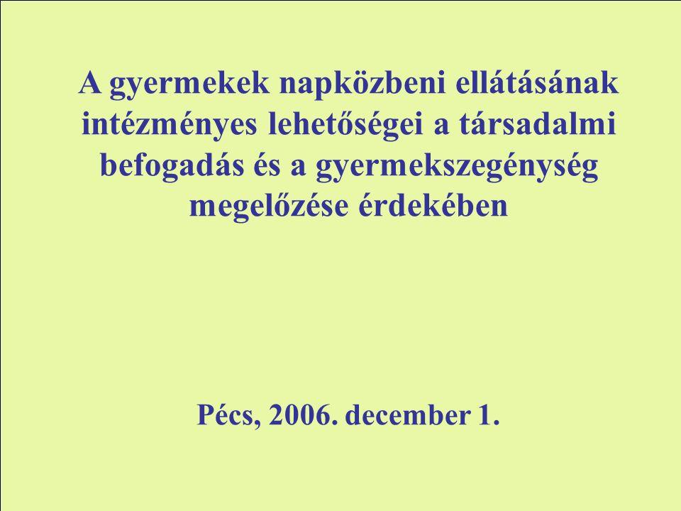 A gyermekek napközbeni ellátásának intézményes lehetőségei a társadalmi befogadás és a gyermekszegénység megelőzése érdekében Pécs, 2006.