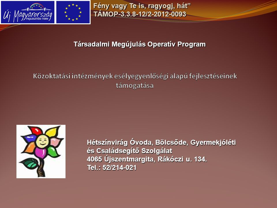 Fény vagy Te is, ragyogj, hát TÁMOP-3.3.8-12/2-2012-0093 Társadalmi Megújulás Operatív Program Hétszínvirág Óvoda, Bölcsőde, Gyermekjóléti és Családsegítő Szolgálat 4065 Újszentmargita, Rákóczi u.