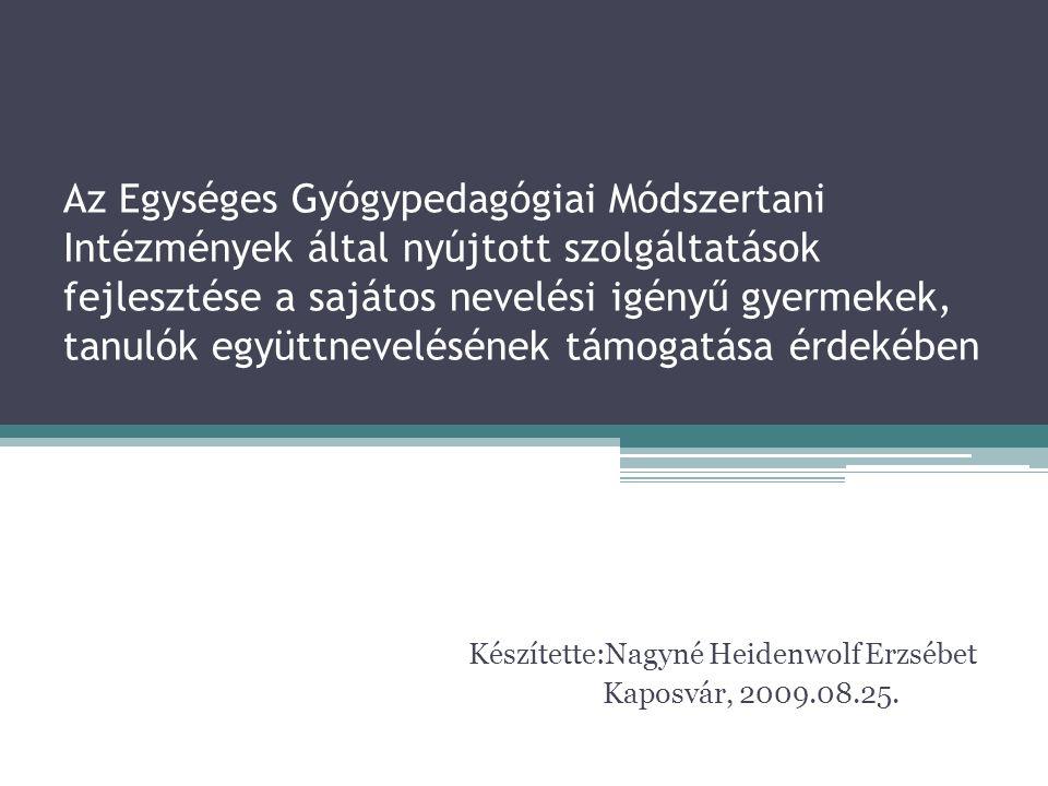 Az Egységes Gyógypedagógiai Módszertani Intézmények által nyújtott szolgáltatások fejlesztése a sajátos nevelési igényű gyermekek, tanulók együttnevelésének támogatása érdekében Készítette:Nagyné Heidenwolf Erzsébet Kaposvár, 2009.08.25.