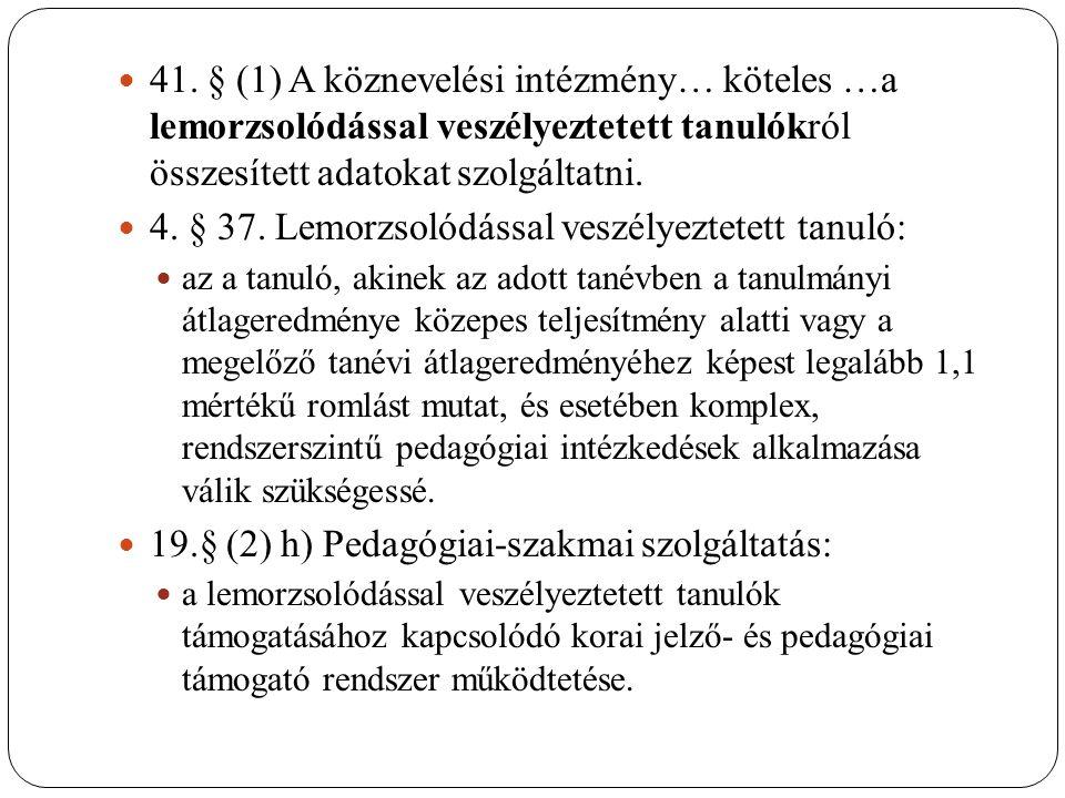 41. § (1) A köznevelési intézmény… köteles …a lemorzsolódással veszélyeztetett tanulókról összesített adatokat szolgáltatni. 4. § 37. Lemorzsolódással