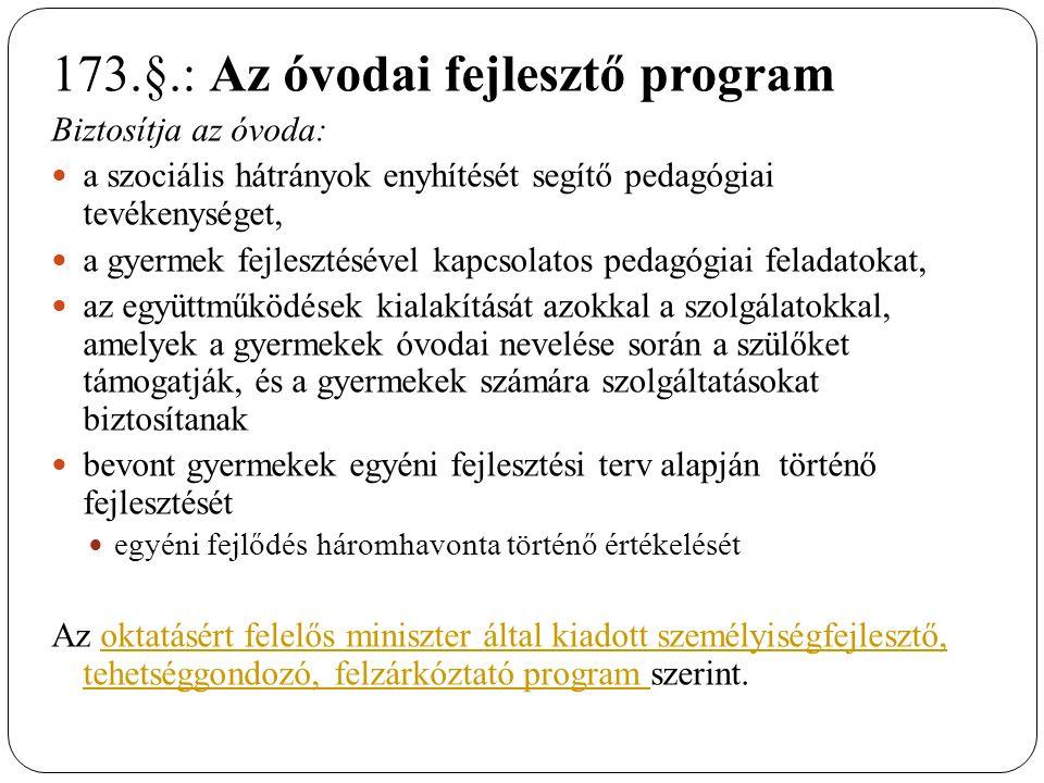 173.§.: Az óvodai fejlesztő program Biztosítja az óvoda: a szociális hátrányok enyhítését segítő pedagógiai tevékenységet, a gyermek fejlesztésével kapcsolatos pedagógiai feladatokat, az együttműködések kialakítását azokkal a szolgálatokkal, amelyek a gyermekek óvodai nevelése során a szülőket támogatják, és a gyermekek számára szolgáltatásokat biztosítanak bevont gyermekek egyéni fejlesztési terv alapján történő fejlesztését egyéni fejlődés háromhavonta történő értékelését Az oktatásért felelős miniszter által kiadott személyiségfejlesztő, tehetséggondozó, felzárkóztató program szerint.oktatásért felelős miniszter által kiadott személyiségfejlesztő, tehetséggondozó, felzárkóztató program