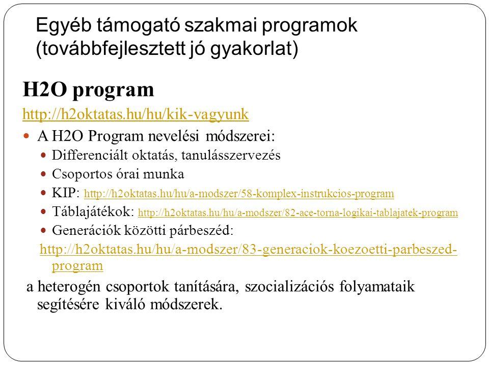 Egyéb támogató szakmai programok (továbbfejlesztett jó gyakorlat) H2O program http://h2oktatas.hu/hu/kik-vagyunk A H2O Program nevelési módszerei: Differenciált oktatás, tanulásszervezés Csoportos órai munka KIP: http://h2oktatas.hu/hu/a-modszer/58-komplex-instrukcios-program http://h2oktatas.hu/hu/a-modszer/58-komplex-instrukcios-program Táblajátékok: http://h2oktatas.hu/hu/a-modszer/82-ace-torna-logikai-tablajatek-program http://h2oktatas.hu/hu/a-modszer/82-ace-torna-logikai-tablajatek-program Generációk közötti párbeszéd: http://h2oktatas.hu/hu/a-modszer/83-generaciok-koezoetti-parbeszed- program a heterogén csoportok tanítására, szocializációs folyamataik segítésére kiváló módszerek.