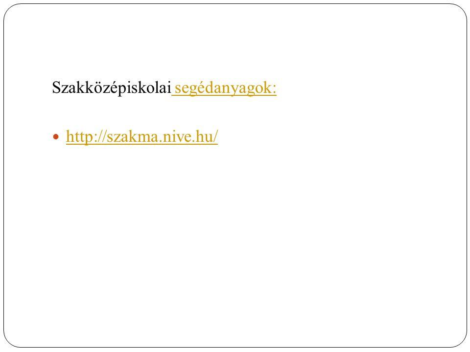 Szakközépiskolai segédanyagok: segédanyagok: http://szakma.nive.hu/