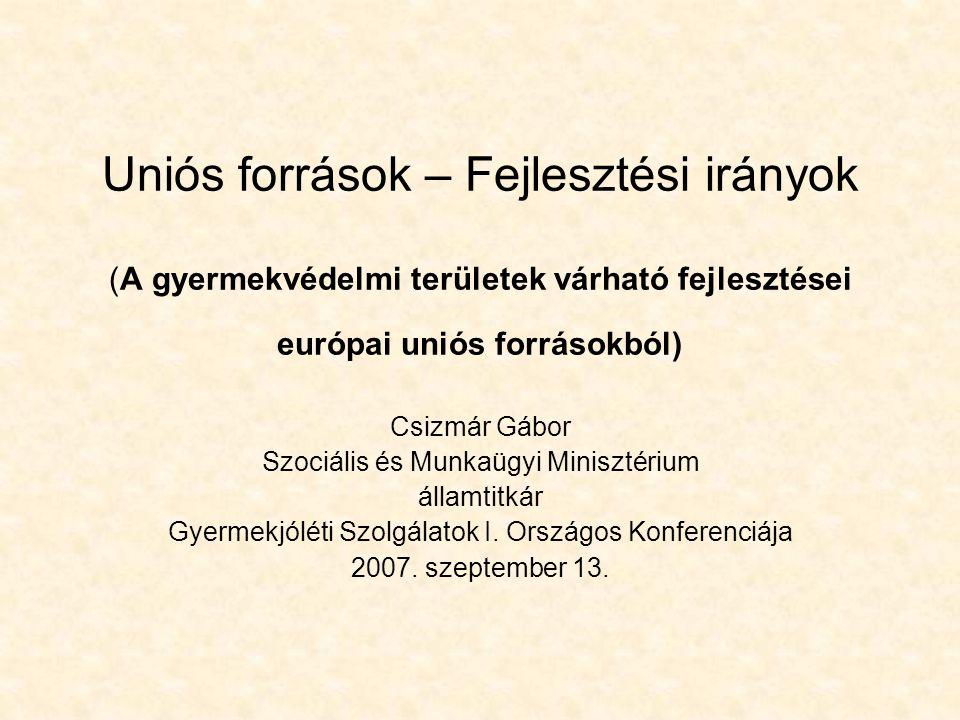 Uniós források – Fejlesztési irányok (A gyermekvédelmi területek várható fejlesztései európai uniós forrásokból) Csizmár Gábor Szociális és Munkaügyi Minisztérium államtitkár Gyermekjóléti Szolgálatok I.