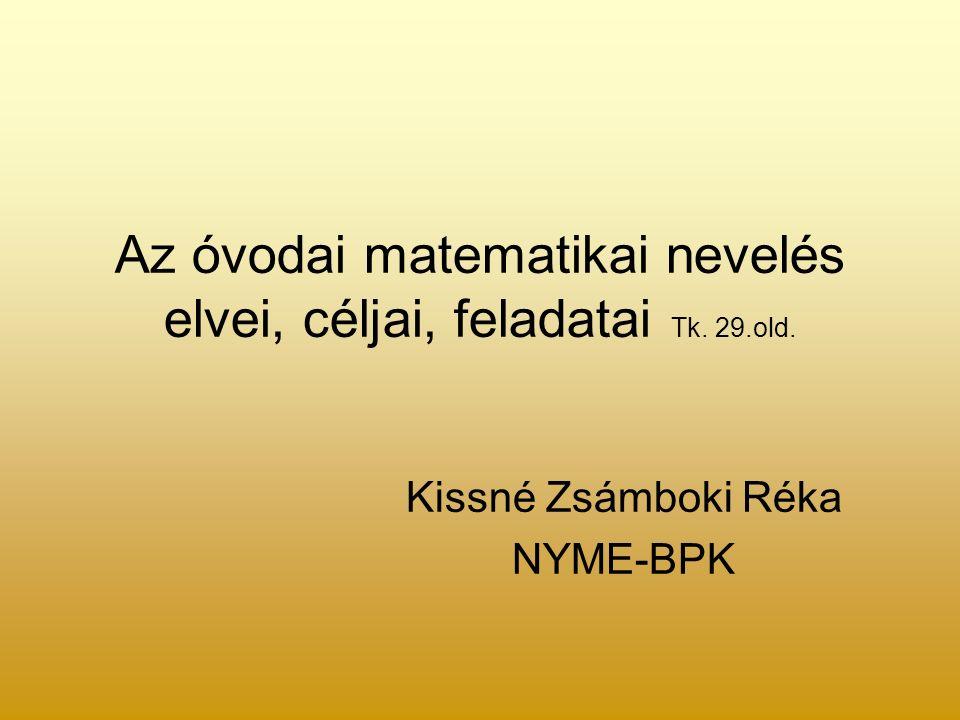 Az óvodai matematikai nevelés elvei, céljai, feladatai Tk. 29.old. Kissné Zsámboki Réka NYME-BPK