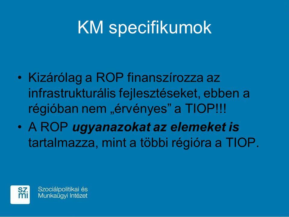 """KM specifikumok Kizárólag a ROP finanszírozza az infrastrukturális fejlesztéseket, ebben a régióban nem """"érvényes"""" a TIOP!!! A ROP ugyanazokat az elem"""