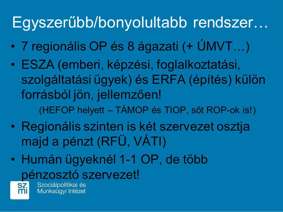 Egyszerűbb/bonyolultabb rendszer… 7 regionális OP és 8 ágazati (+ ÚMVT…) ESZA (emberi, képzési, foglalkoztatási, szolgáltatási ügyek) és ERFA (építés) külön forrásból jön, jellemzően.