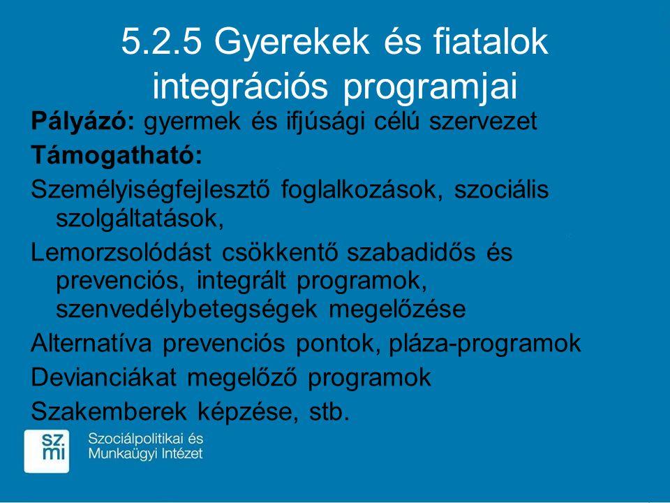 5.2.5 Gyerekek és fiatalok integrációs programjai Pályázó: gyermek és ifjúsági célú szervezet Támogatható: Személyiségfejlesztő foglalkozások, szociális szolgáltatások, Lemorzsolódást csökkentő szabadidős és prevenciós, integrált programok, szenvedélybetegségek megelőzése Alternatíva prevenciós pontok, pláza-programok Devianciákat megelőző programok Szakemberek képzése, stb.