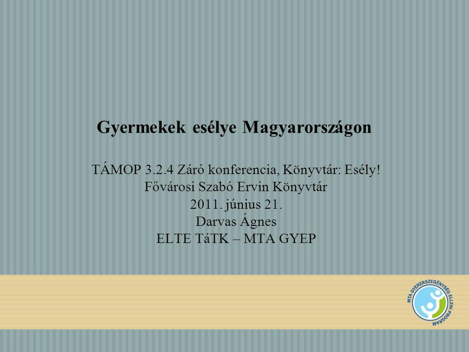 Gyermekek esélye Magyarországon TÁMOP 3.2.4 Záró konferencia, Könyvtár: Esély! Fővárosi Szabó Ervin Könyvtár 2011. június 21. Darvas Ágnes ELTE TáTK –