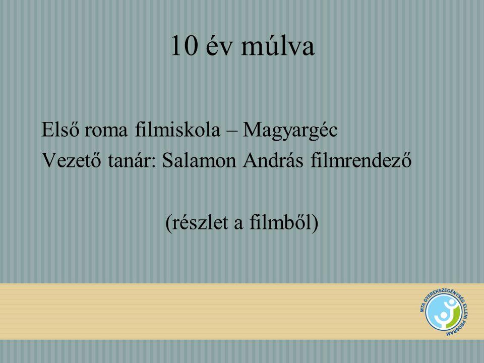 10 év múlva Első roma filmiskola – Magyargéc Vezető tanár: Salamon András filmrendező (részlet a filmből)
