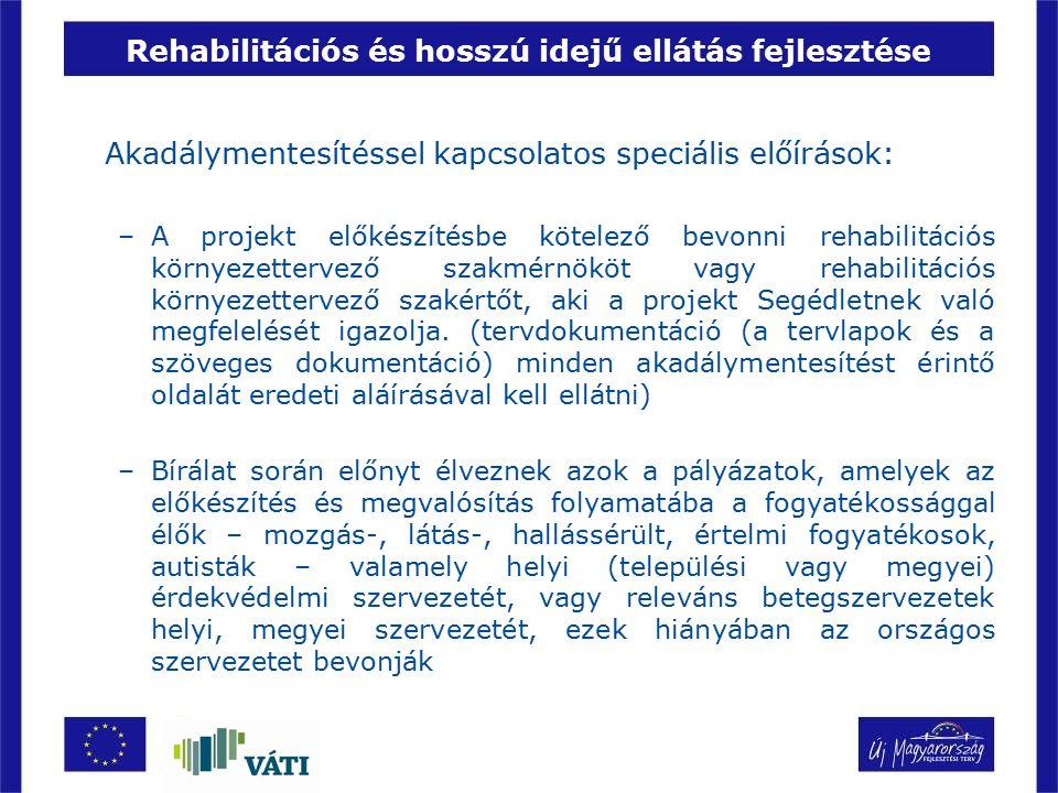 Rehabilitációs és hosszú idejű ellátás fejlesztése Akadálymentesítéssel kapcsolatos speciális előírások: –A projekt előkészítésbe kötelező bevonni reh