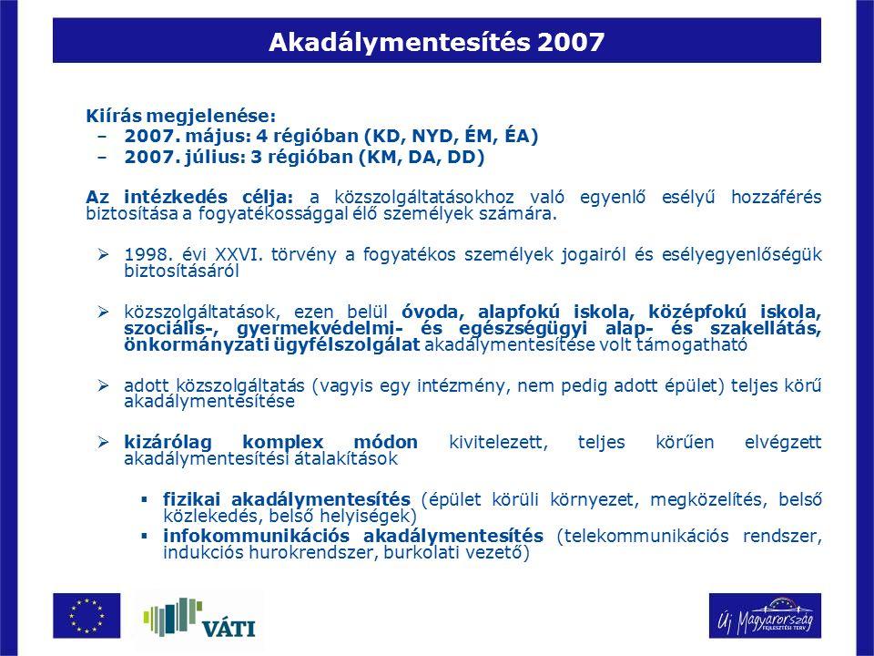 Akadálymentesítés 2007 Kiírás megjelenése: –2007. május: 4 régióban (KD, NYD, ÉM, ÉA) –2007. július: 3 régióban (KM, DA, DD) Az intézkedés célja: a kö