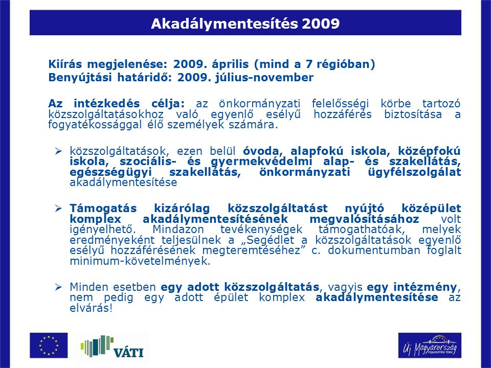 Akadálymentesítés 2009 Eltérések a 2007-es kiíráshoz képest:  Automatikus eljárásrend, folyamatos elbírálás  Egészségügyi alapellátás akadálymentesítése nem volt támogatható (1998.