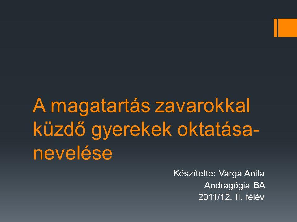 A magatartás zavarokkal küzdő gyerekek oktatása- nevelése Készítette: Varga Anita Andragógia BA 2011/12.