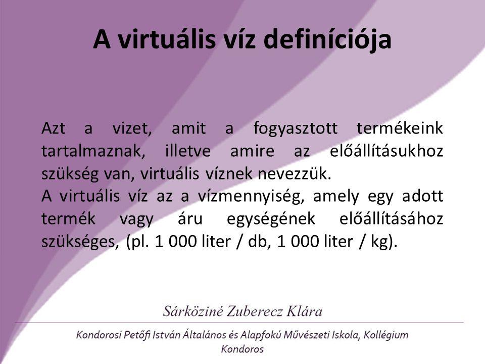 A virtuális víz definíciója Azt a vizet, amit a fogyasztott termékeink tartalmaznak, illetve amire az előállításukhoz szükség van, virtuális víznek ne