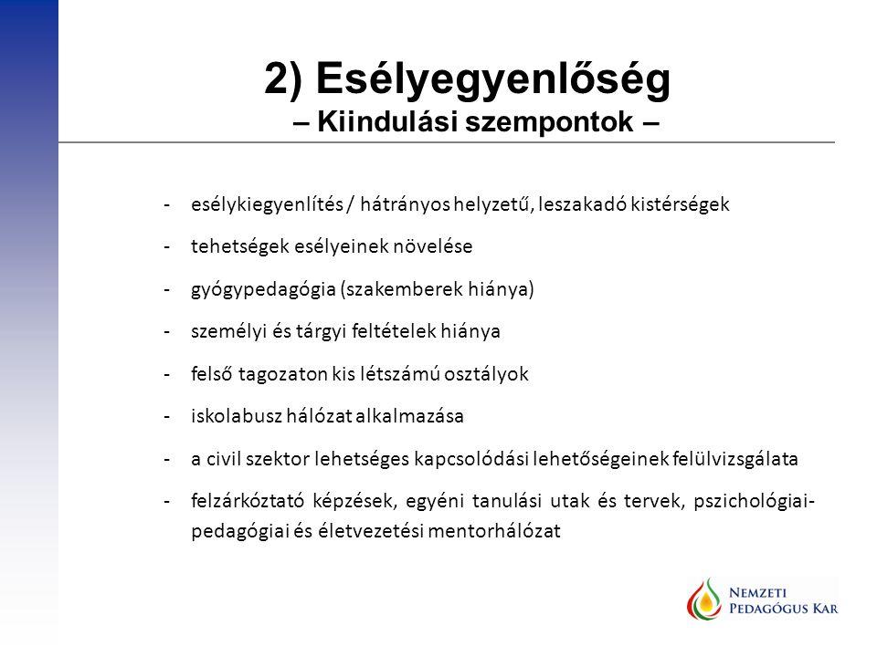 2) Esélyegyenlőség – Kiindulási szempontok – -esélykiegyenlítés / hátrányos helyzetű, leszakadó kistérségek -tehetségek esélyeinek növelése -gyógypedagógia (szakemberek hiánya) -személyi és tárgyi feltételek hiánya -felső tagozaton kis létszámú osztályok -iskolabusz hálózat alkalmazása -a civil szektor lehetséges kapcsolódási lehetőségeinek felülvizsgálata -felzárkóztató képzések, egyéni tanulási utak és tervek, pszichológiai- pedagógiai és életvezetési mentorhálózat