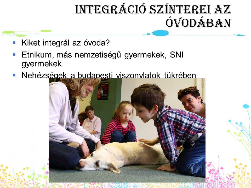 Integráció színterei az óvodában  Kiket integrál az óvoda?  Etnikum, más nemzetiségű gyermekek, SNI gyermekek  Nehézségek a budapesti viszonylatok