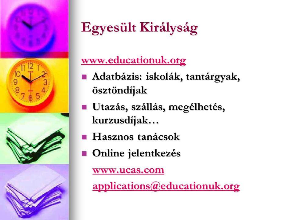 Egyesült Királyság www.educationuk.org Adatbázis: iskolák, tantárgyak, ösztöndíjak Adatbázis: iskolák, tantárgyak, ösztöndíjak Utazás, szállás, megélhetés, kurzusdíjak… Utazás, szállás, megélhetés, kurzusdíjak… Hasznos tanácsok Hasznos tanácsok Online jelentkezés Online jelentkezés www.ucas.com www.ucas.comwww.ucas.com applications@educationuk.org applications@educationuk.orgapplications@educationuk.org