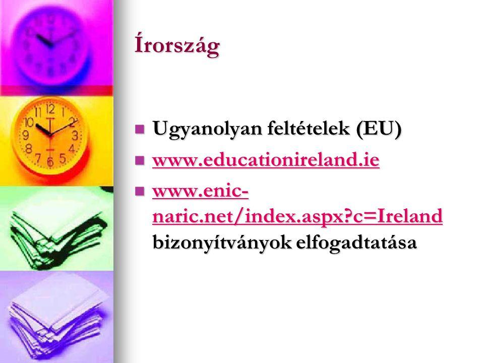 Írország Ugyanolyan feltételek (EU) Ugyanolyan feltételek (EU) www.educationireland.ie www.educationireland.ie www.educationireland.ie www.enic- naric.net/index.aspx c=Ireland bizonyítványok elfogadtatása www.enic- naric.net/index.aspx c=Ireland bizonyítványok elfogadtatása www.enic- naric.net/index.aspx c=Ireland www.enic- naric.net/index.aspx c=Ireland