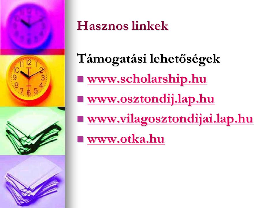 Hasznos linkek Támogatási lehetőségek www.scholarship.hu www.scholarship.hu www.scholarship.hu www.osztondij.lap.hu www.osztondij.lap.hu www.osztondij.lap.hu www.vilagosztondijai.lap.hu www.vilagosztondijai.lap.hu www.vilagosztondijai.lap.hu www.otka.hu www.otka.hu www.otka.hu