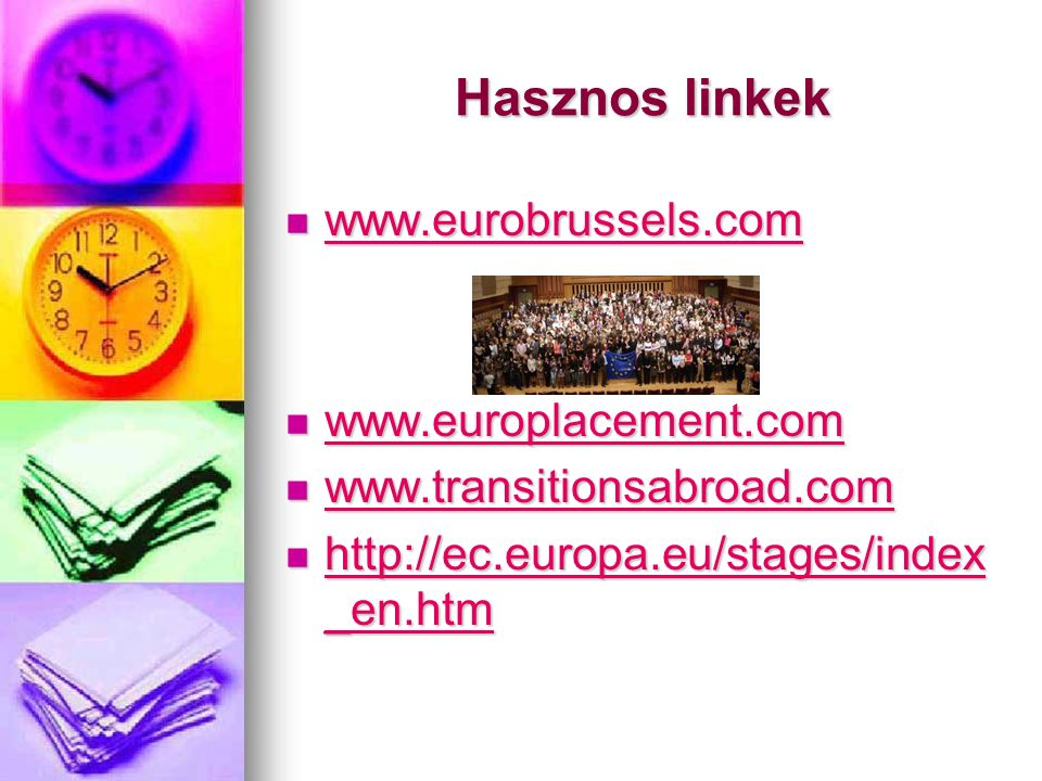 Hasznos linkek www.eurobrussels.com www.eurobrussels.com www.eurobrussels.com www.europlacement.com www.europlacement.com www.europlacement.com www.transitionsabroad.com www.transitionsabroad.com www.transitionsabroad.com http://ec.europa.eu/stages/index _en.htm http://ec.europa.eu/stages/index _en.htm http://ec.europa.eu/stages/index _en.htm http://ec.europa.eu/stages/index _en.htm