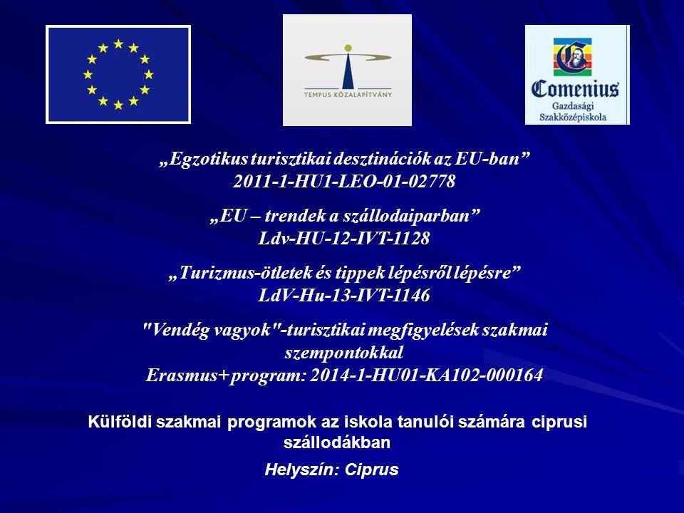 """""""Egzotikus turisztikai desztinációk az EU-ban 2011-1-HU1-LEO-01-02778 """"EU – trendek a szállodaiparban Ldv-HU-12-IVT-1128 """"Turizmus-ötletek és tippek lépésről lépésre LdV-Hu-13-IVT-1146 Vendég vagyok -turisztikai megfigyelések szakmai szempontokkal Erasmus+ program: 2014-1-HU01-KA102-000164 Külföldi szakmai programok az iskola tanulói számára ciprusi szállodákban Helyszín: Ciprus"""