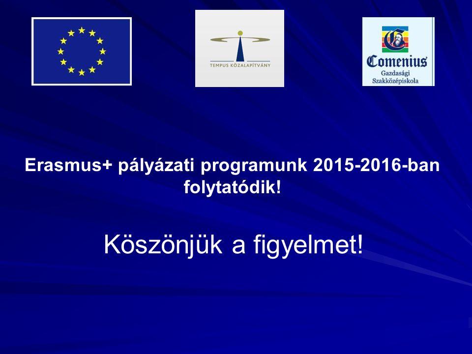 Köszönjük a figyelmet! Erasmus+ pályázati programunk 2015-2016-ban folytatódik!