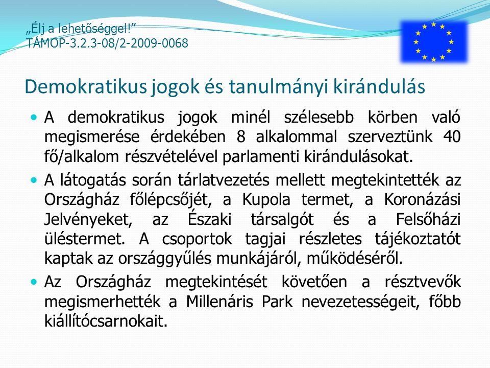 """""""Élj a lehetőséggel! TÁMOP-3.2.3-08/2-2009-0068 Demokratikus jogok és tanulmányi kirándulás A demokratikus jogok minél szélesebb körben való megismerése érdekében 8 alkalommal szerveztünk 40 fő/alkalom részvételével parlamenti kirándulásokat."""