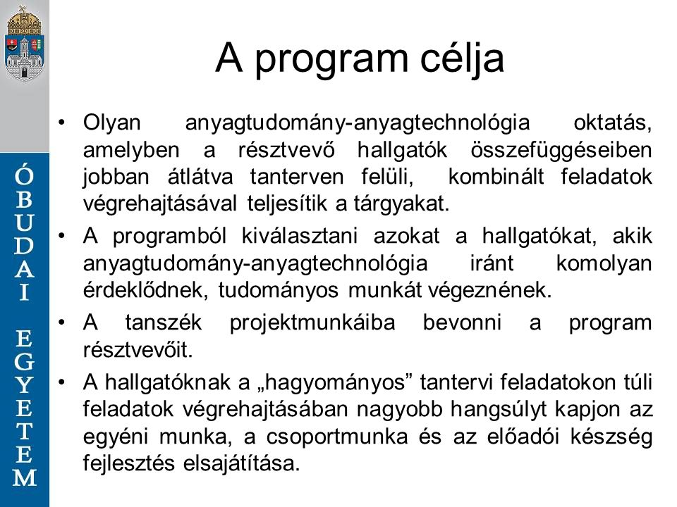 A program célja Olyan anyagtudomány-anyagtechnológia oktatás, amelyben a résztvevő hallgatók összefüggéseiben jobban átlátva tanterven felüli, kombinált feladatok végrehajtásával teljesítik a tárgyakat.
