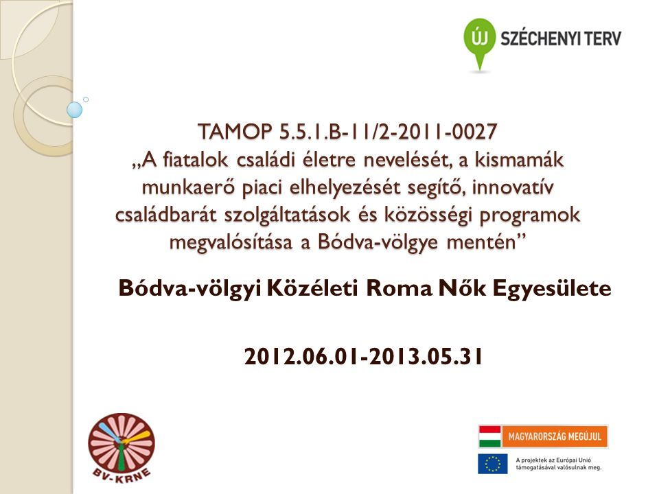 """TAMOP 5.5.1.B-11/2-2011-0027 """"A fiatalok családi életre nevelését, a kismamák munkaerő piaci elhelyezését segítő, innovatív családbarát szolgáltatások és közösségi programok megvalósítása a Bódva-völgye mentén Bódva-völgyi Közéleti Roma Nők Egyesülete 2012.06.01-2013.05.31"""