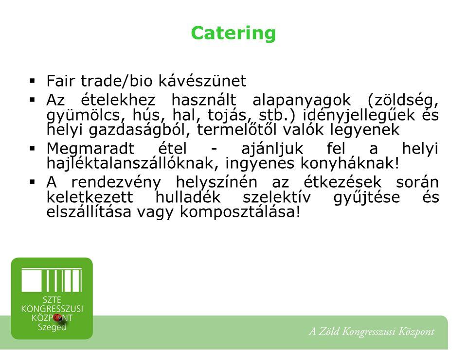 Catering  Fair trade/bio kávészünet  Az ételekhez használt alapanyagok (zöldség, gyümölcs, hús, hal, tojás, stb.) idényjellegűek és helyi gazdaságból, termelőtől valók legyenek  Megmaradt étel - ajánljuk fel a helyi hajléktalanszállóknak, ingyenes konyháknak.
